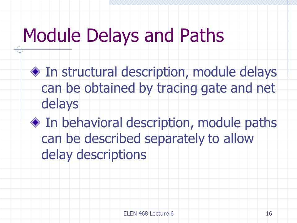 ELEN 468 Lecture 616 Module Delays and Paths In structural description, module delays can be obtained by tracing gate and net delays In behavioral description, module paths can be described separately to allow delay descriptions