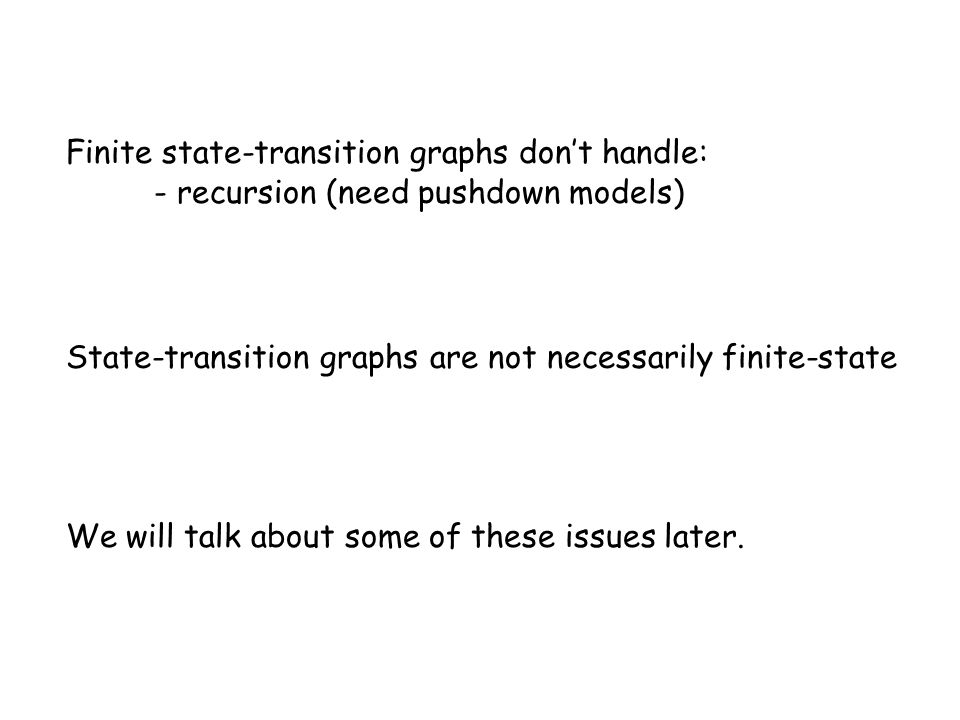 Finite state-transition graphs don't handle: - recursion (need pushdown models) We will talk about some of these issues later.