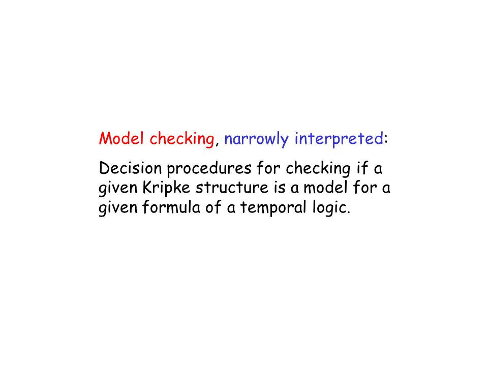 Model checking, narrowly interpreted: Decision procedures for checking if a given Kripke structure is a model for a given formula of a temporal logic.