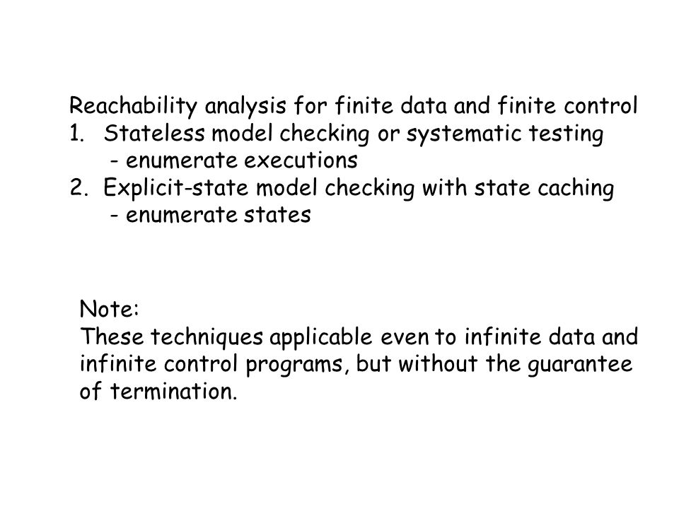 Reachability analysis for finite data and finite control 1.Stateless model checking or systematic testing - enumerate executions 2.Explicit-state model checking with state caching - enumerate states Note: These techniques applicable even to infinite data and infinite control programs, but without the guarantee of termination.