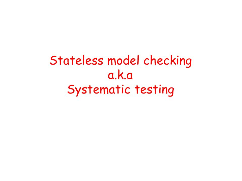 Stateless model checking a.k.a Systematic testing