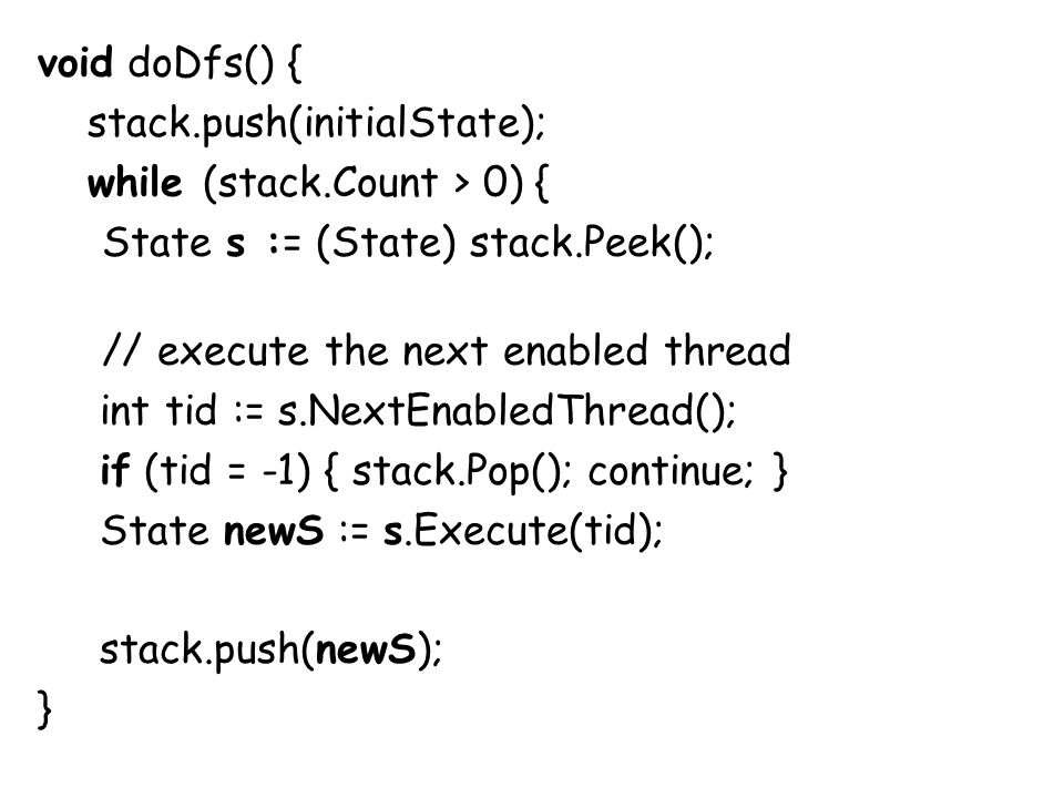 void doDfs() { stack.push(initialState); while (stack.Count > 0) { State s := (State) stack.Peek(); // execute the next enabled thread int tid := s.NextEnabledThread(); if (tid = -1) { stack.Pop(); continue; } State newS := s.Execute(tid); stack.push(newS); }