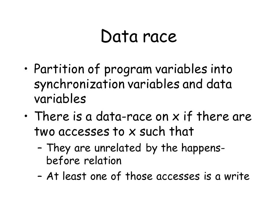 Data race Partition of program variables into synchronization variables and data variables There is a data-race on x if there are two accesses to x such that –They are unrelated by the happens- before relation –At least one of those accesses is a write