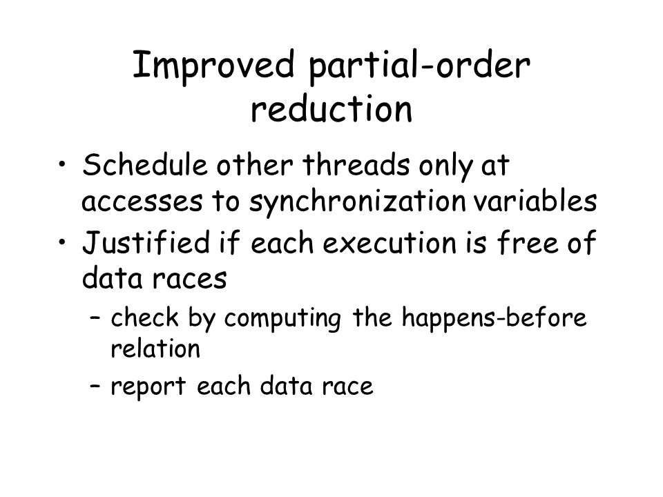 Improved partial-order reduction Schedule other threads only at accesses to synchronization variables Justified if each execution is free of data races –check by computing the happens-before relation –report each data race