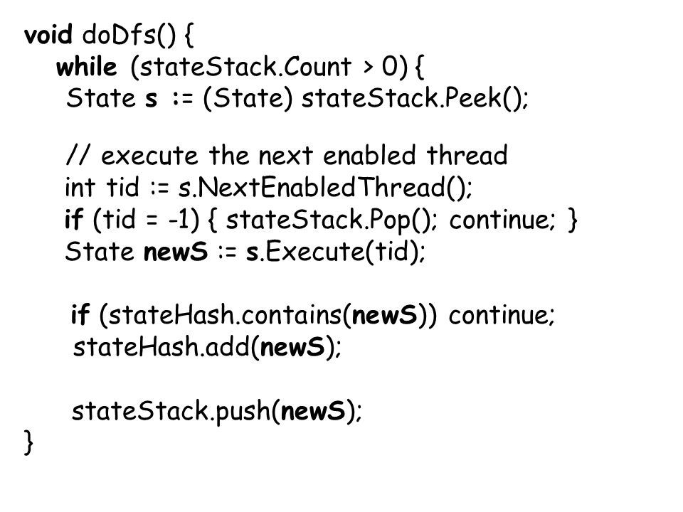 void doDfs() { while (stateStack.Count > 0) { State s := (State) stateStack.Peek(); // execute the next enabled thread int tid := s.NextEnabledThread(); if (tid = -1) { stateStack.Pop(); continue; } State newS := s.Execute(tid); if (stateHash.contains(newS)) continue; stateHash.add(newS); stateStack.push(newS); }
