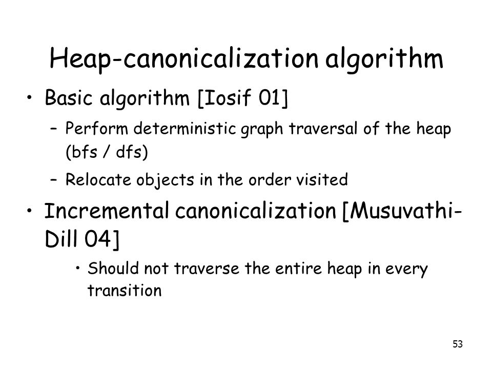 Heap-canonicalization algorithm Basic algorithm [Iosif 01] –Perform deterministic graph traversal of the heap (bfs / dfs) –Relocate objects in the order visited I ncremental canonicalization [Musuvathi- Dill 04] Should not traverse the entire heap in every transition 53