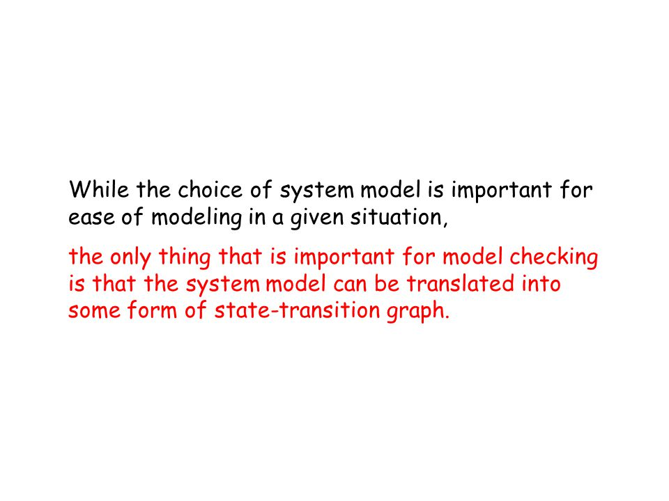 While the choice of system model is important for ease of modeling in a given situation, the only thing that is important for model checking is that the system model can be translated into some form of state-transition graph.