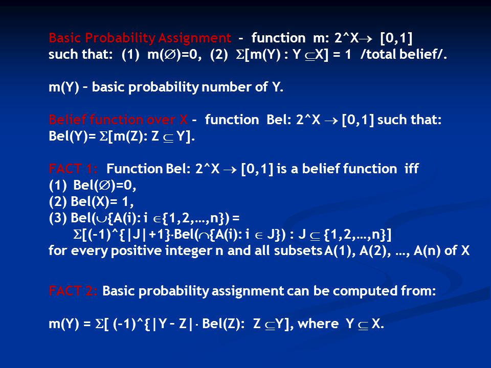 Basic Probability Assignment - function m: 2^X  [0,1] such that: (1) m(  )=0, (2)  [m(Y) : Y  X] = 1 /total belief/.