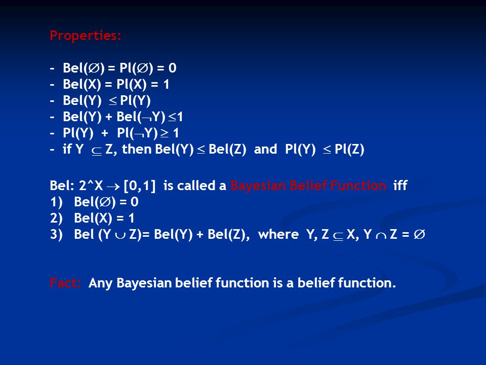 Properties: - Bel(  ) = Pl(  ) = 0 - Bel(X) = Pl(X) = 1 - Bel(Y)  Pl(Y) - Bel(Y) + Bel(  Y)  1 - Pl(Y) + Pl(  Y)  1 - if Y  Z, then Bel(Y)  Bel(Z) and Pl(Y)  Pl(Z) Bel: 2^X  [0,1] is called a Bayesian Belief Function iff 1)Bel(  ) = 0 2)Bel(X) = 1 3)Bel (Y  Z)= Bel(Y) + Bel(Z), where Y, Z  X, Y  Z =  Fact: Any Bayesian belief function is a belief function.