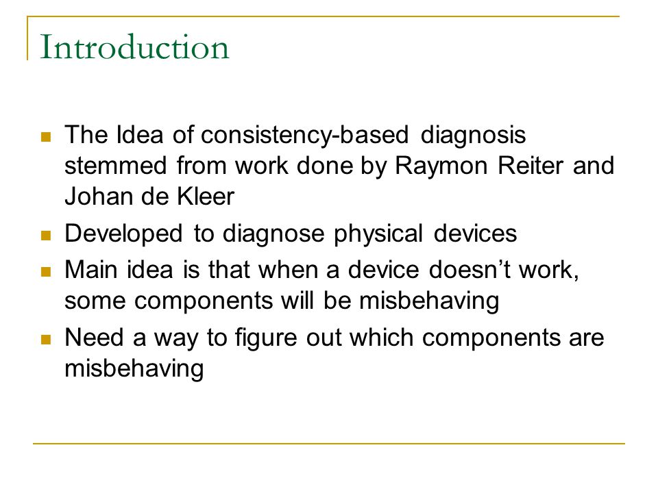 Introduction The Idea of consistency-based diagnosis stemmed from work done by Raymon Reiter and Johan de Kleer Developed to diagnose physical devices