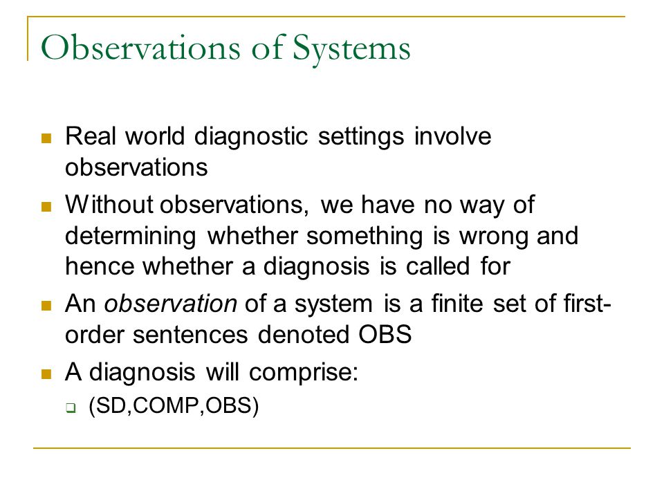 Observations of Systems Real world diagnostic settings involve observations Without observations, we have no way of determining whether something is w