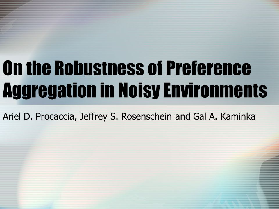 On the Robustness of Preference Aggregation in Noisy Environments Ariel D.