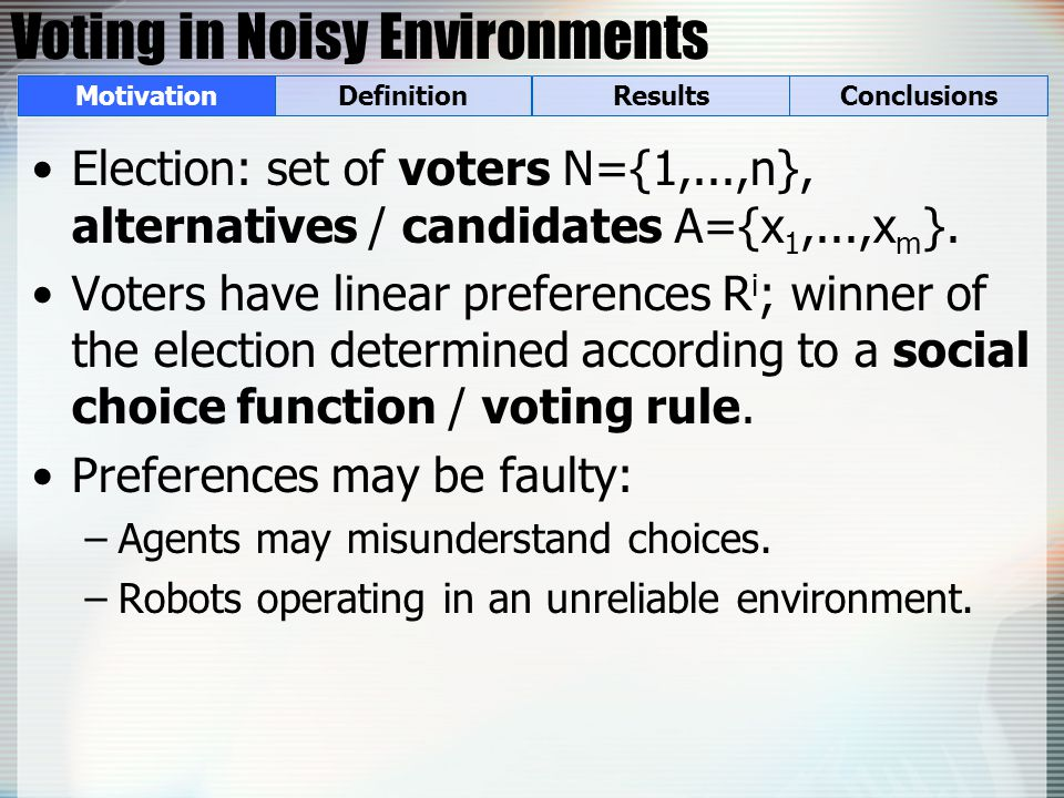Voting in Noisy Environments Election: set of voters N={1,...,n}, alternatives / candidates A={x 1,...,x m }.
