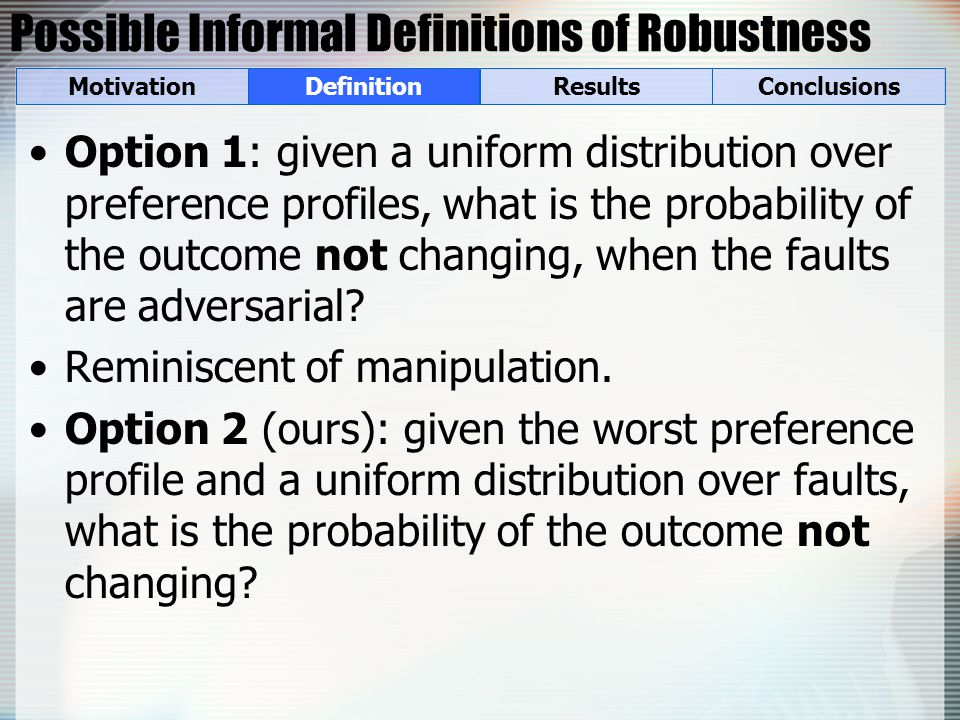 Possible Informal Definitions of Robustness Option 1: given a uniform distribution over preference profiles, what is the probability of the outcome not changing, when the faults are adversarial.