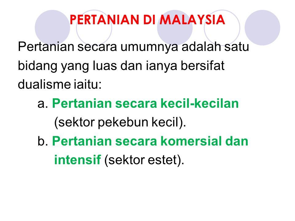 PERTANIAN DI MALAYSIA Pertanian secara umumnya adalah satu bidang yang luas dan ianya bersifat dualisme iaitu: a.