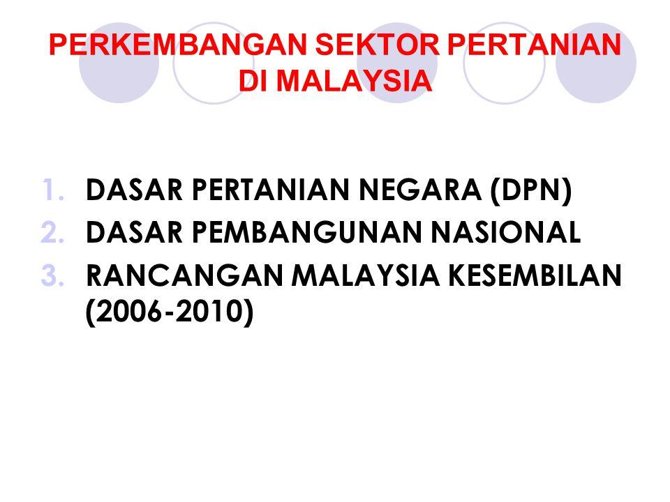 PERKEMBANGAN SEKTOR PERTANIAN DI MALAYSIA 1.DASAR PERTANIAN NEGARA (DPN) 2.DASAR PEMBANGUNAN NASIONAL 3.