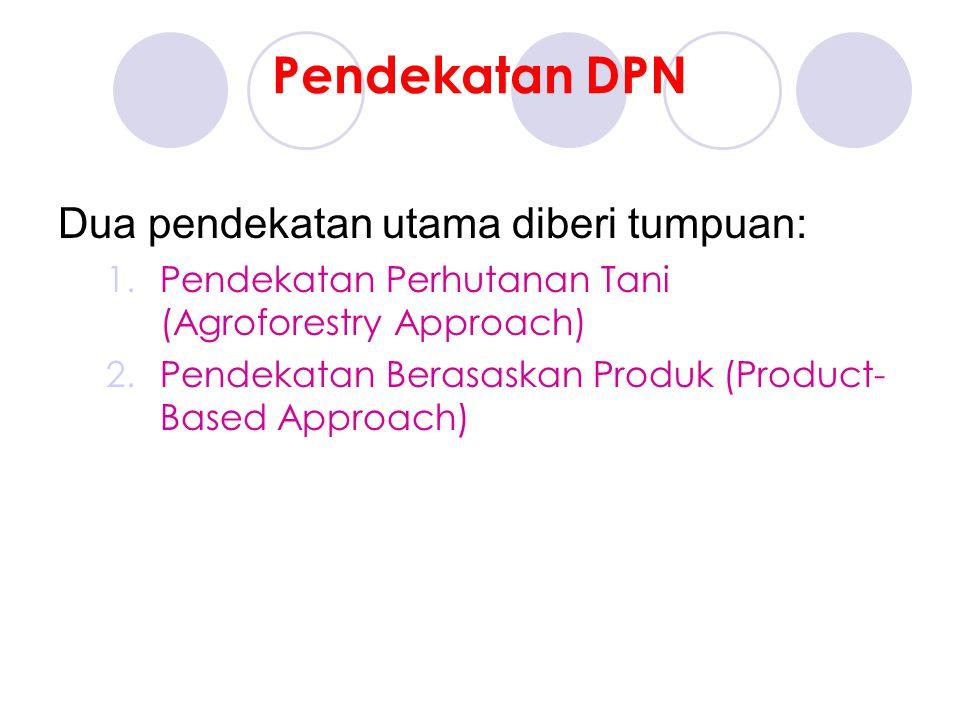 Pendekatan DPN Dua pendekatan utama diberi tumpuan: 1.Pendekatan Perhutanan Tani (Agroforestry Approach) 2.Pendekatan Berasaskan Produk (Product- Based Approach)