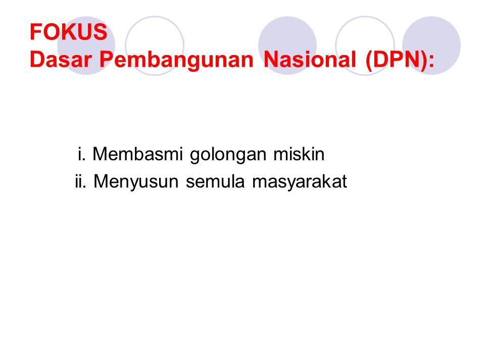 FOKUS Dasar Pembangunan Nasional (DPN): i. Membasmi golongan miskin ii. Menyusun semula masyarakat