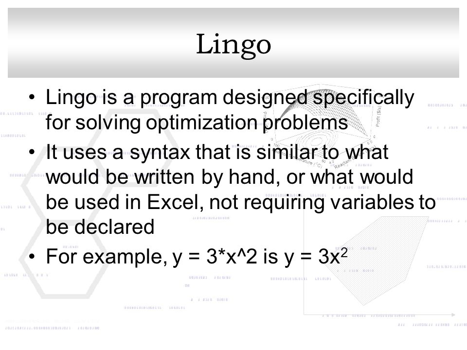 Lingo Lingo is a program designed specifically for solving optimization problems It uses a syntax that is similar to what would be written by hand, or