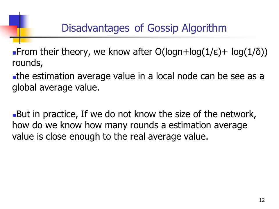 12 Disadvantages of Gossip Algorithm From their theory, we know after O(logn+log(1/ε)+ log(1/δ)) rounds, the estimation average value in a local node