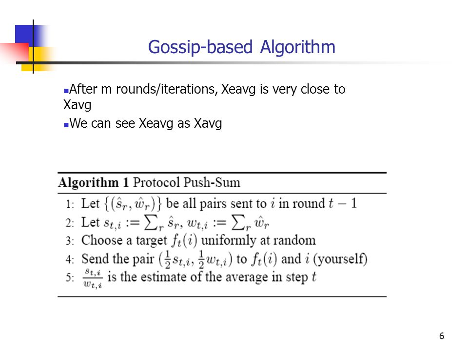 6 Gossip-based Algorithm After m rounds/iterations, Xeavg is very close to Xavg We can see Xeavg as Xavg