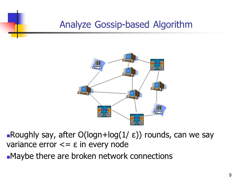 10 Analyze Gossip-based Algorithm We have to control the percentage of nodes who obtain err<=ε We say with probability at least 1-δ, after O(logn+log(1/ε)+log(1/δ)) rounds, The err=|Xeavg – Xavg| <= ε Their contribution: The diffusion speed of uniform gossip is O(logn+log(1/ε)+log(1/δ)), with probability at least 1- δ, and variance error <= ε