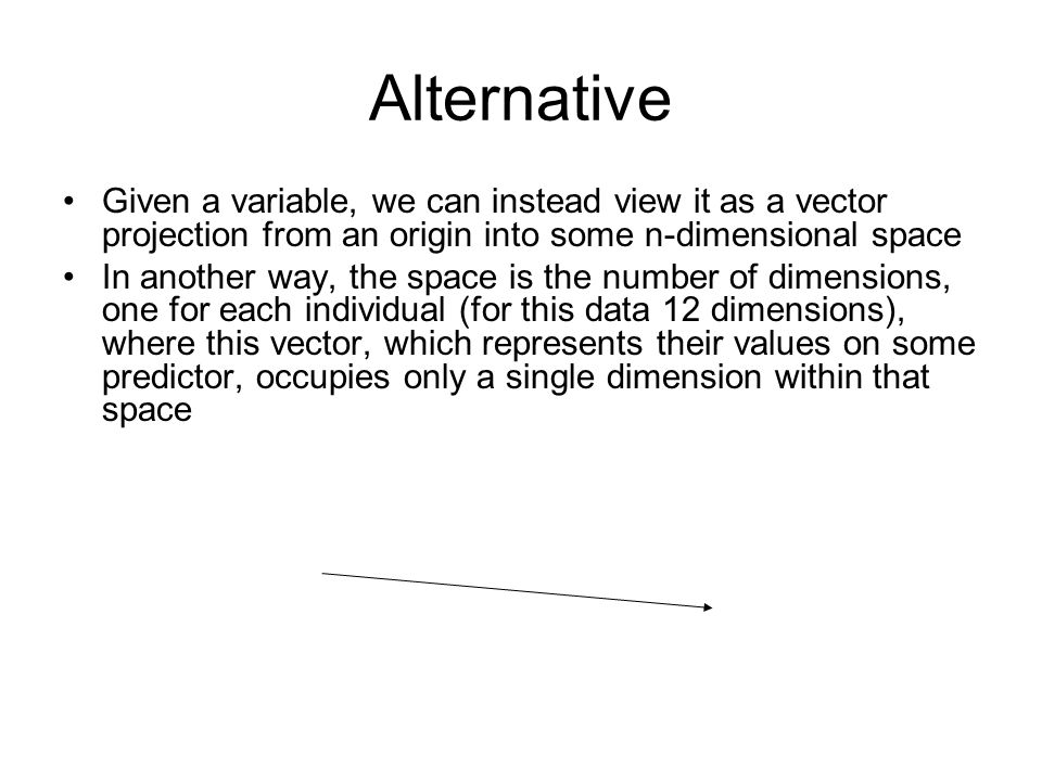 Alternative Given a variable, we can instead view it as a vector projection from an origin into some n-dimensional space In another way, the space is the number of dimensions, one for each individual (for this data 12 dimensions), where this vector, which represents their values on some predictor, occupies only a single dimension within that space