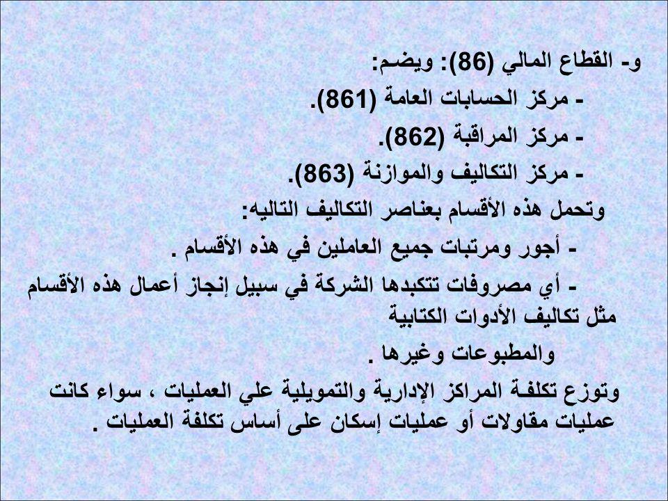 و - القطاع المالي (86): ويضـم : - مركز الحسابات العامة (861). - مركز المراقبة (862). - مركز التكاليف والموازنة (863). وتحمل هذه الأقسام بعناصر التكالي