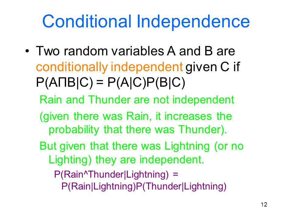 Conditional Independence Two random variables A and B are conditionally independent given C if P(AПB|C) = P(A|C)P(B|C) Rain and Thunder are not indepe