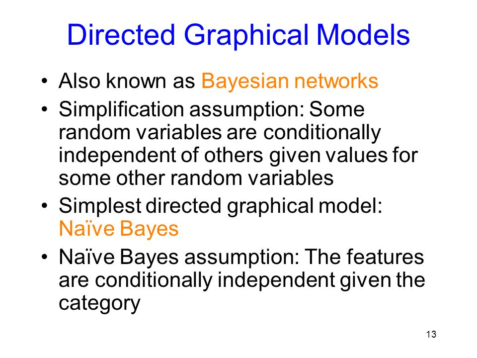 Directed Graphical Models Also known as Bayesian networks Simplification assumption: Some random variables are conditionally independent of others giv