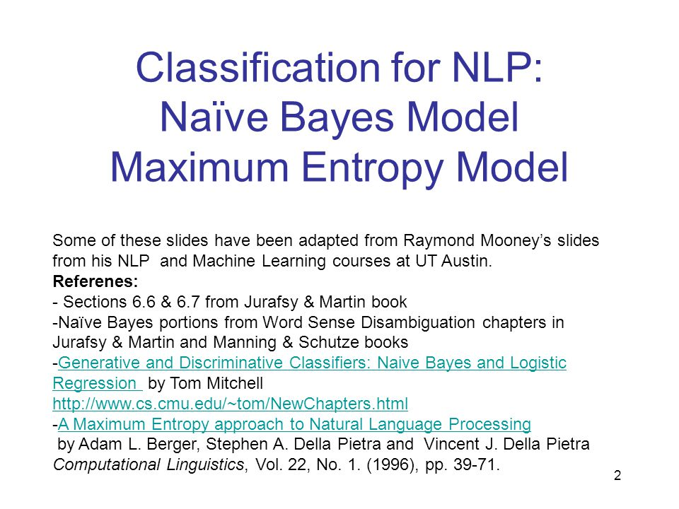 Classification for NLP: Naïve Bayes Model Maximum Entropy Model Some of these slides have been adapted from Raymond Mooney's slides from his NLP and M