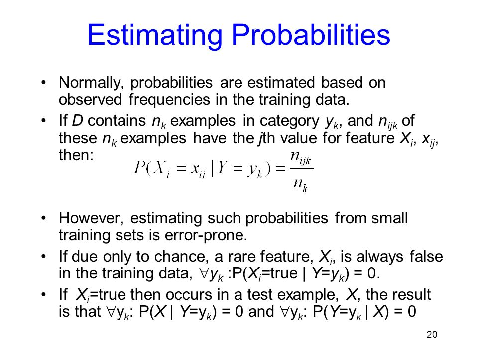 Estimating Probabilities Normally, probabilities are estimated based on observed frequencies in the training data. If D contains n k examples in categ