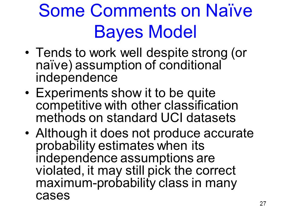 Some Comments on Naïve Bayes Model Tends to work well despite strong (or naïve) assumption of conditional independence Experiments show it to be quite