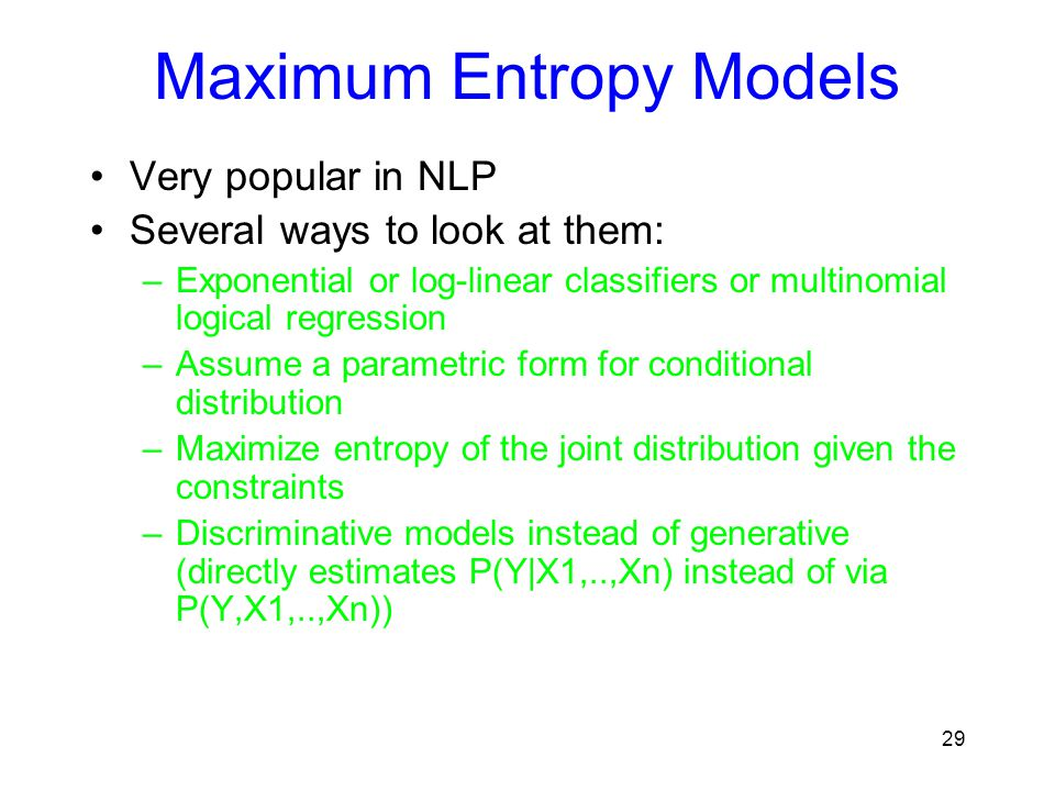 Maximum Entropy Models Very popular in NLP Several ways to look at them: –Exponential or log-linear classifiers or multinomial logical regression –Ass