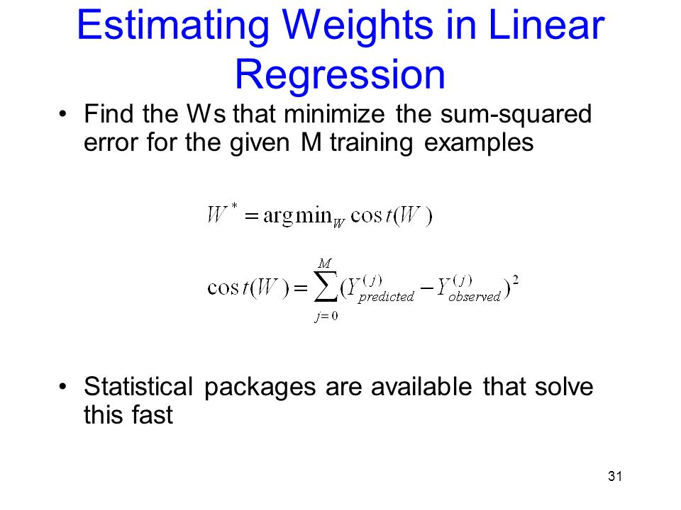 Estimating Weights in Linear Regression Find the Ws that minimize the sum-squared error for the given M training examples Statistical packages are ava