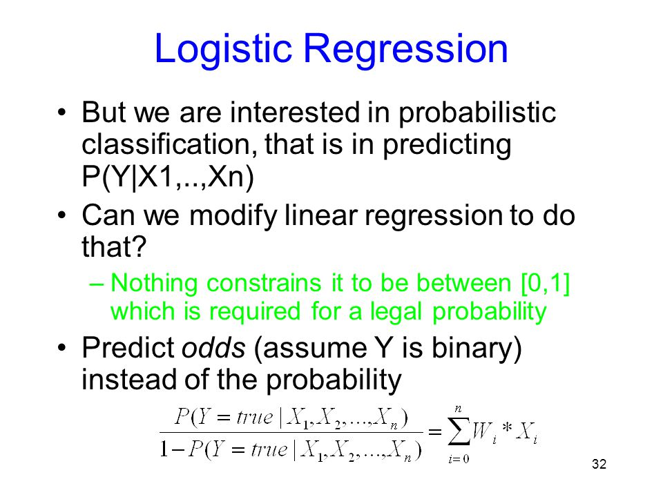 Logistic Regression But we are interested in probabilistic classification, that is in predicting P(Y|X1,..,Xn) Can we modify linear regression to do t