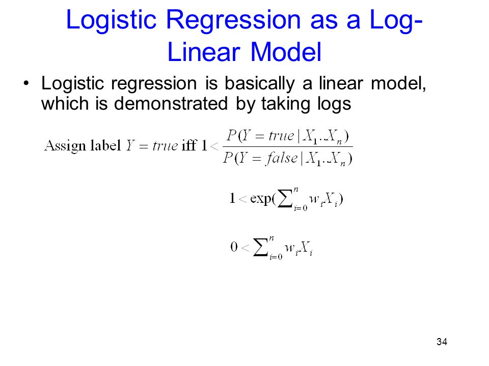 Logistic Regression as a Log- Linear Model Logistic regression is basically a linear model, which is demonstrated by taking logs 34