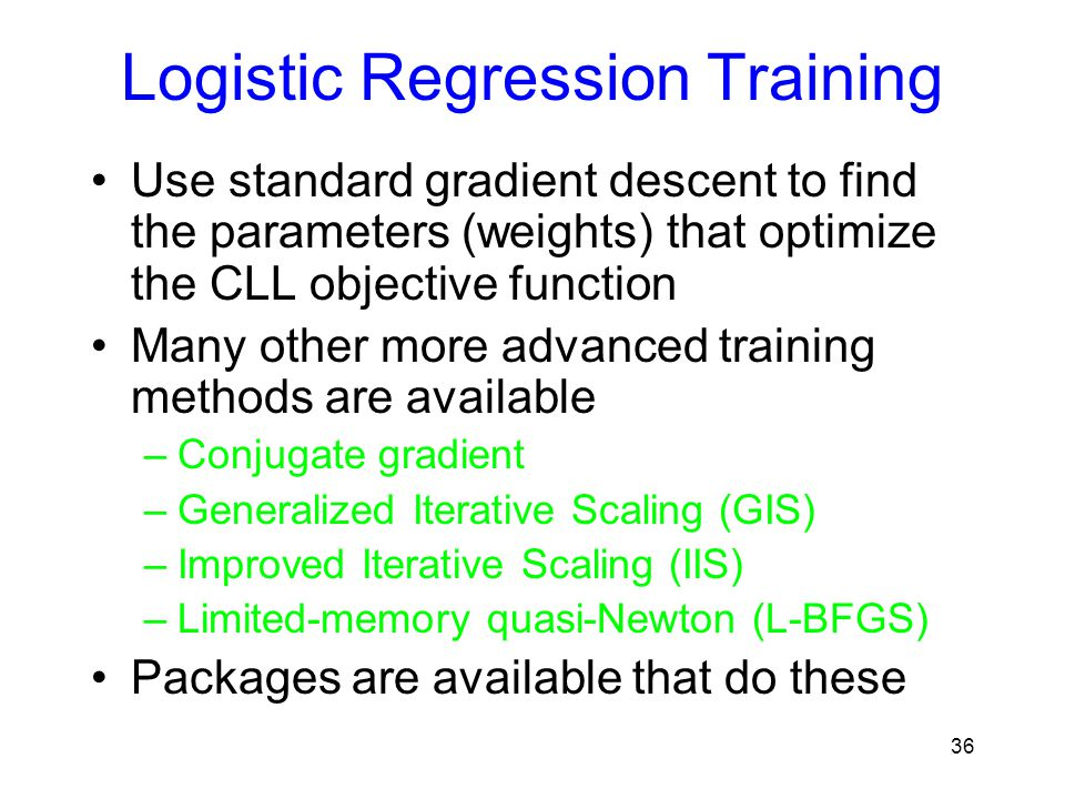 Logistic Regression Training Use standard gradient descent to find the parameters (weights) that optimize the CLL objective function Many other more a