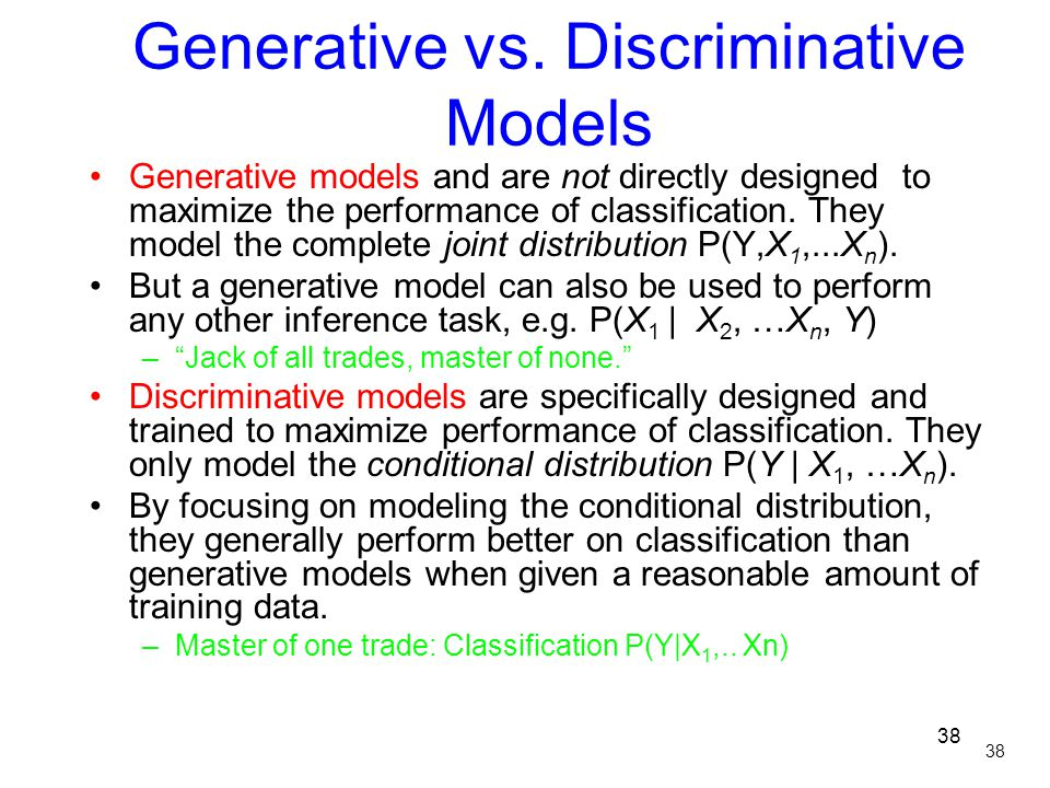 38 Generative vs. Discriminative Models Generative models and are not directly designed to maximize the performance of classification. They model the
