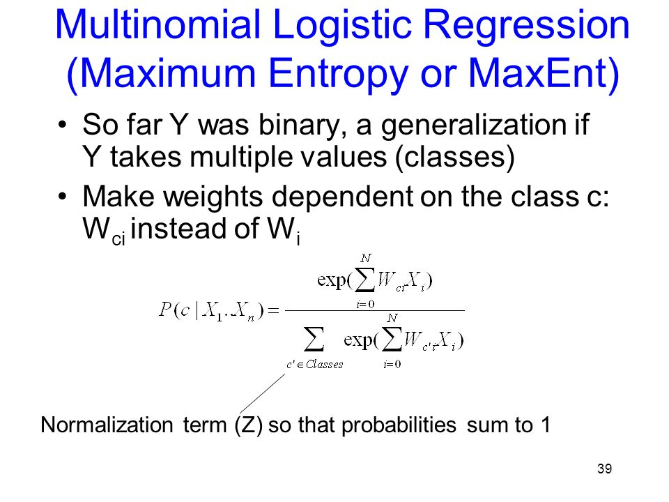 Multinomial Logistic Regression (Maximum Entropy or MaxEnt) So far Y was binary, a generalization if Y takes multiple values (classes) Make weights de