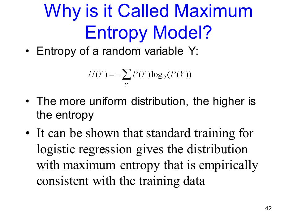 Why is it Called Maximum Entropy Model? Entropy of a random variable Y: The more uniform distribution, the higher is the entropy It can be shown that