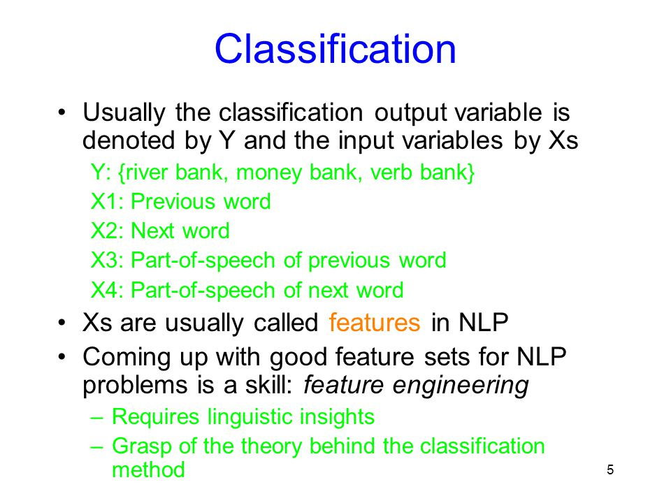 Classification Usually the classification output variable is denoted by Y and the input variables by Xs Y: {river bank, money bank, verb bank} X1: Pre