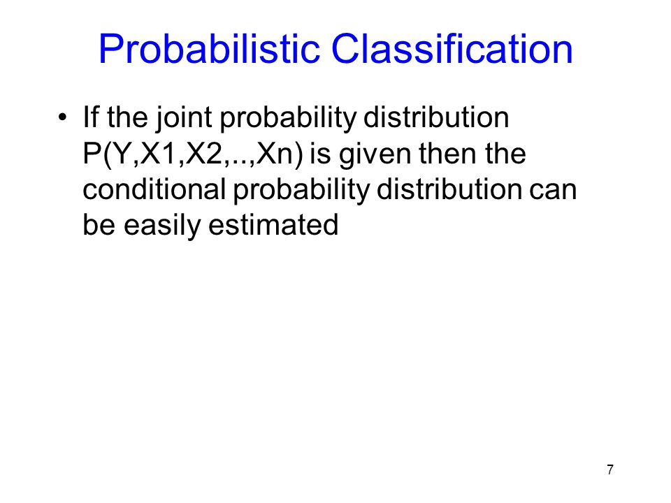 Probabilistic Classification If the joint probability distribution P(Y,X1,X2,..,Xn) is given then the conditional probability distribution can be easi