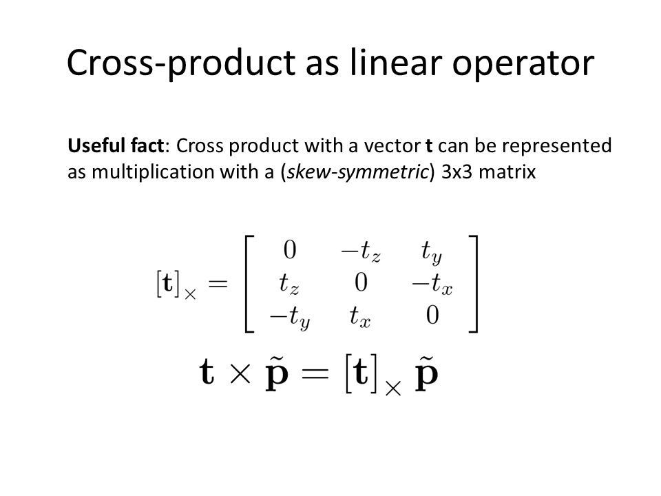 Cross-product as linear operator Useful fact: Cross product with a vector t can be represented as multiplication with a (skew-symmetric) 3x3 matrix
