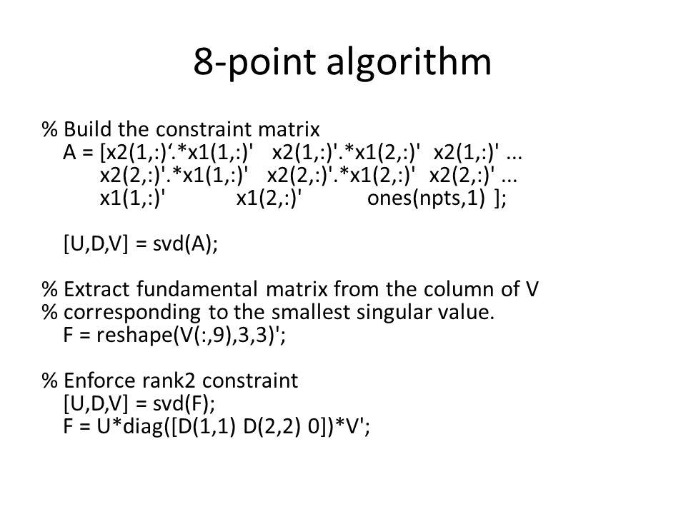 8-point algorithm % Build the constraint matrix A = [x2(1,:)'.*x1(1,:)' x2(1,:)'.*x1(2,:)' x2(1,:)'... x2(2,:)'.*x1(1,:)' x2(2,:)'.*x1(2,:)' x2(2,:)'.