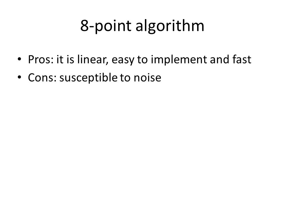 8-point algorithm Pros: it is linear, easy to implement and fast Cons: susceptible to noise