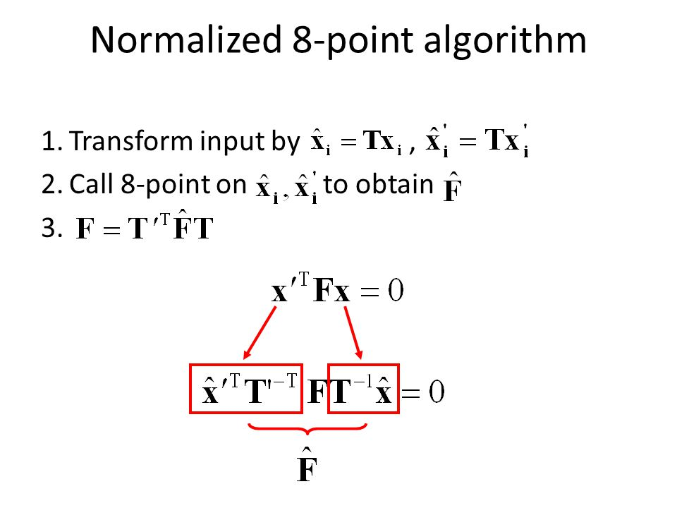 Normalized 8-point algorithm 1.Transform input by, 2.Call 8-point on to obtain 3.