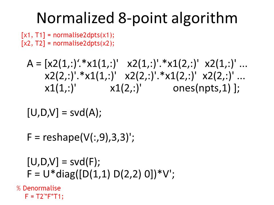 Normalized 8-point algorithm A = [x2(1,:)'.*x1(1,:)' x2(1,:)'.*x1(2,:)' x2(1,:)'... x2(2,:)'.*x1(1,:)' x2(2,:)'.*x1(2,:)' x2(2,:)'... x1(1,:)' x1(2,:)