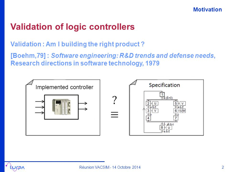 Validation of logic controllers Réunion VACSIM - 14 Octobre 2014 Validation : Am I building the right product ? [Boehm,79] : Software engineering: R&D