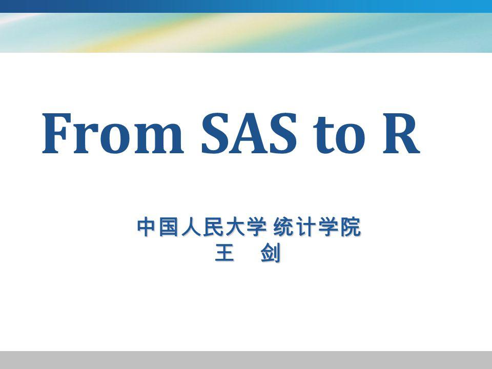 中国人民大学 统计学院 王 剑 From SAS to R